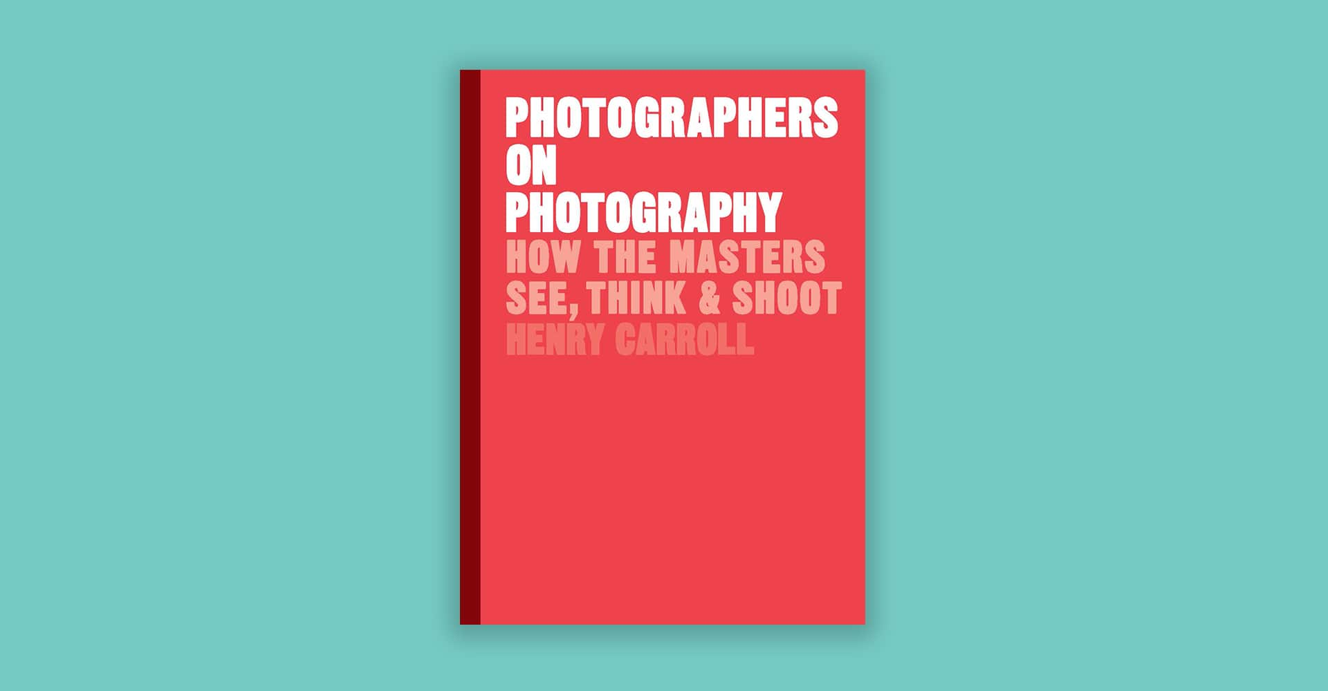 Photographers on Photography: How the Masters See, Think & Shoot – Henry Carroll